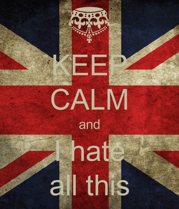 KEEP CALM and I hate all this