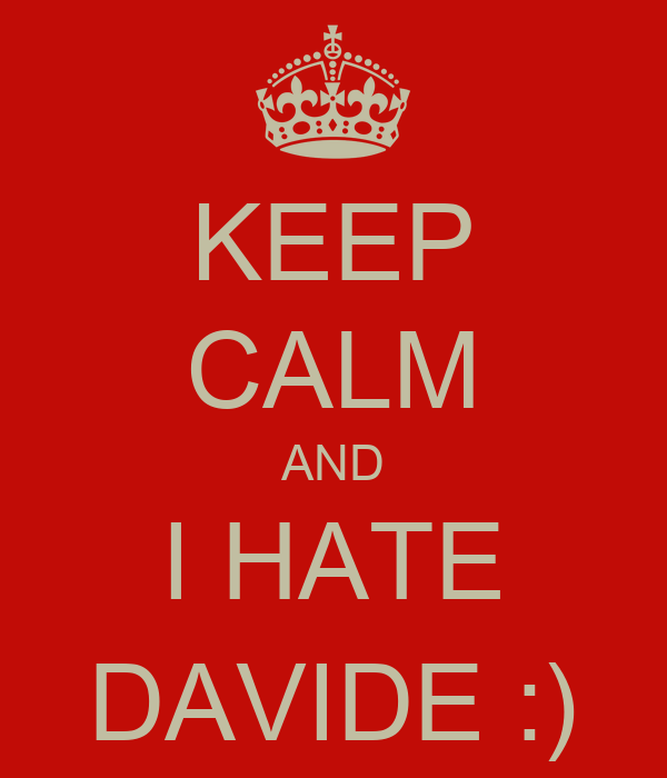 KEEP CALM AND I HATE DAVIDE :)