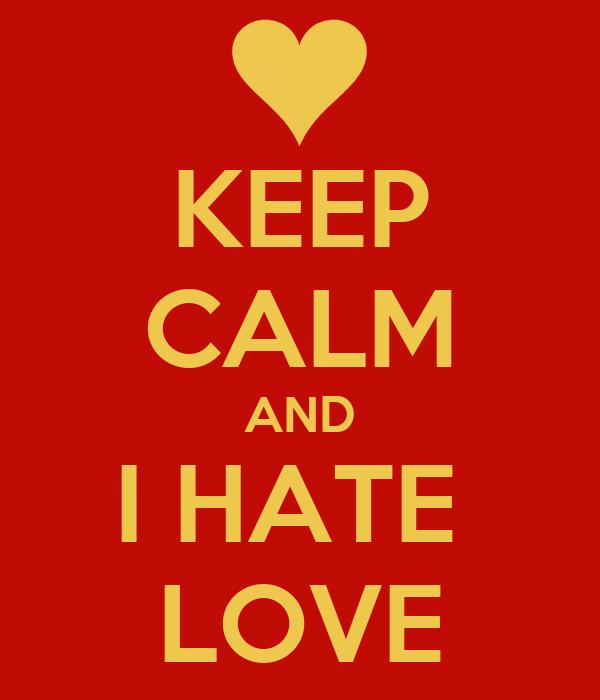 KEEP CALM AND I HATE  LOVE