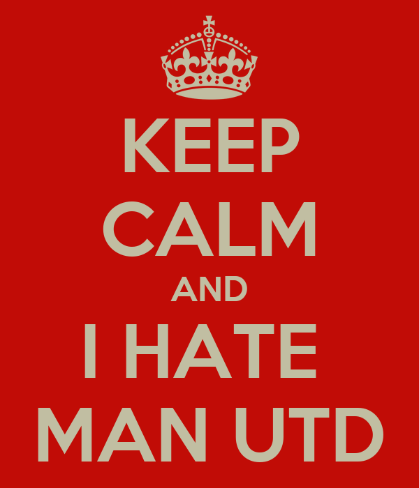 KEEP CALM AND I HATE  MAN UTD