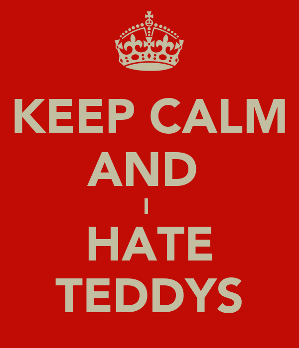 KEEP CALM AND  I  HATE TEDDYS