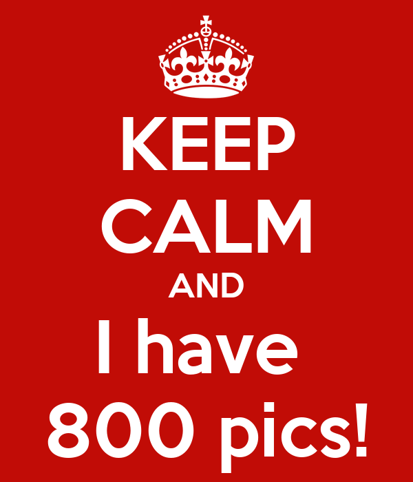 KEEP CALM AND I have  800 pics!