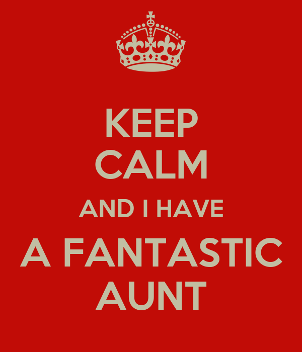 KEEP CALM AND I HAVE A FANTASTIC AUNT