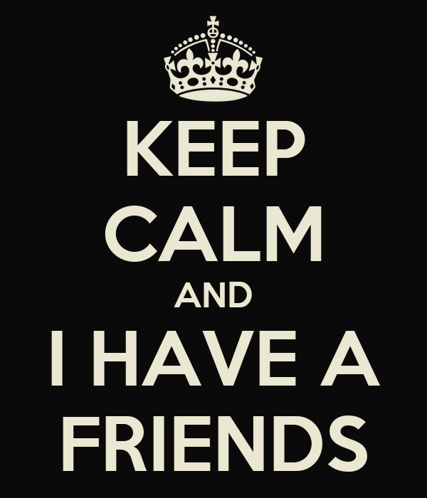 KEEP CALM AND I HAVE A FRIENDS