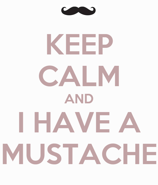 KEEP CALM AND I HAVE A MUSTACHE