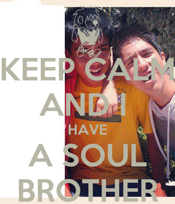 KEEP CALM AND I  HAVE A SOUL BROTHER