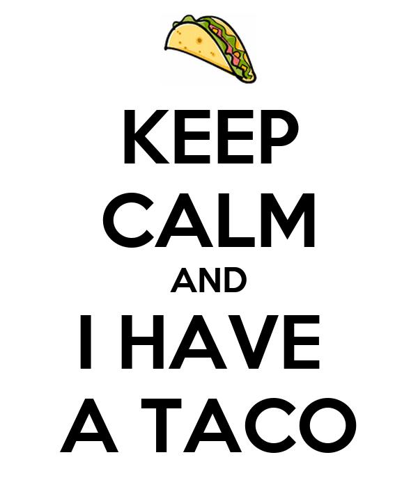 KEEP CALM AND I HAVE  A TACO