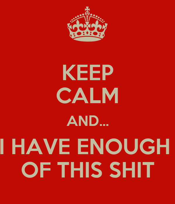 KEEP CALM AND... I HAVE ENOUGH  OF THIS SHIT