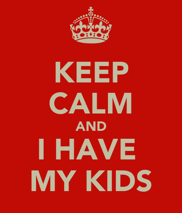 KEEP CALM AND I HAVE  MY KIDS