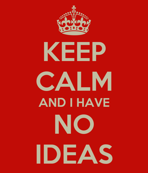 KEEP CALM AND I HAVE NO IDEAS