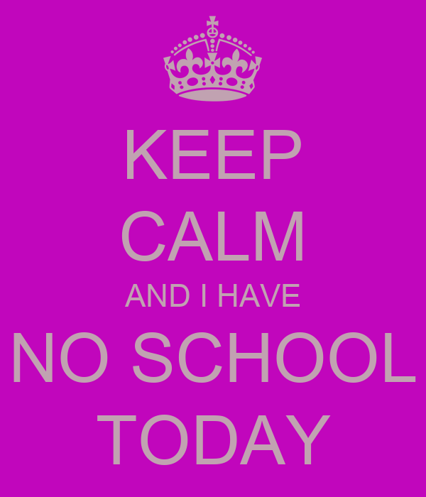 KEEP CALM AND I HAVE NO SCHOOL TODAY