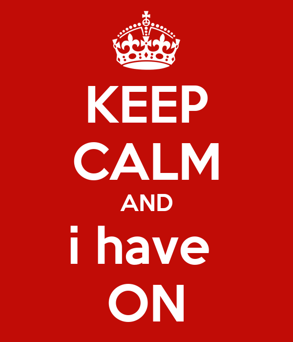 KEEP CALM AND i have  ON