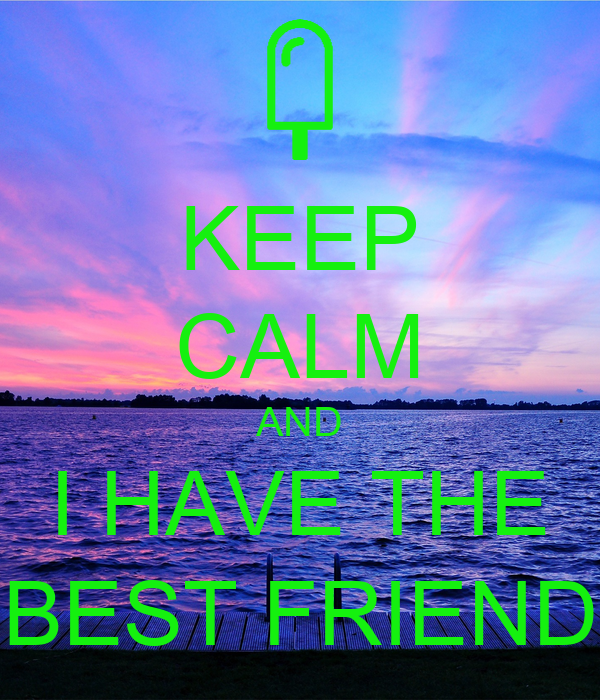 KEEP CALM AND I HAVE THE BEST FRIEND