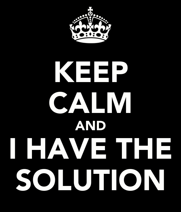 KEEP CALM AND I HAVE THE SOLUTION