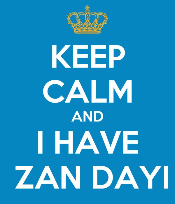 KEEP CALM AND I HAVE  ZAN DAYI