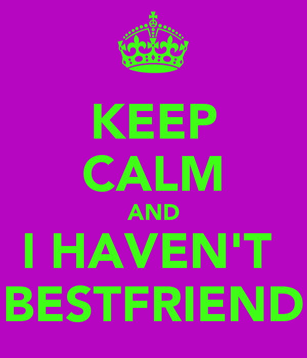 KEEP CALM AND I HAVEN'T  BESTFRIEND