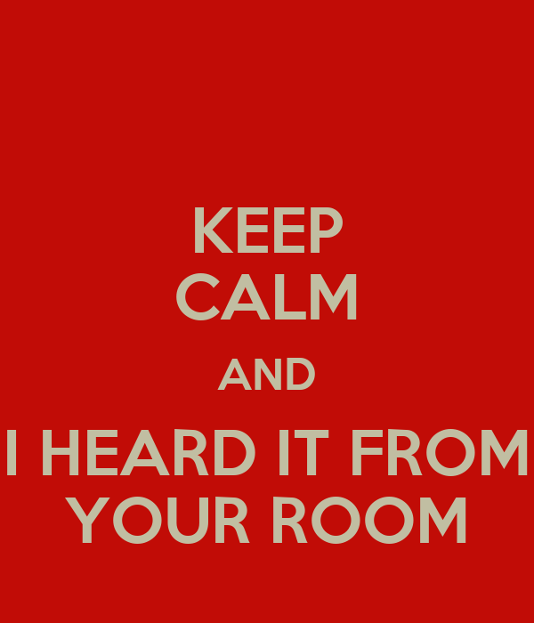KEEP CALM AND I HEARD IT FROM YOUR ROOM
