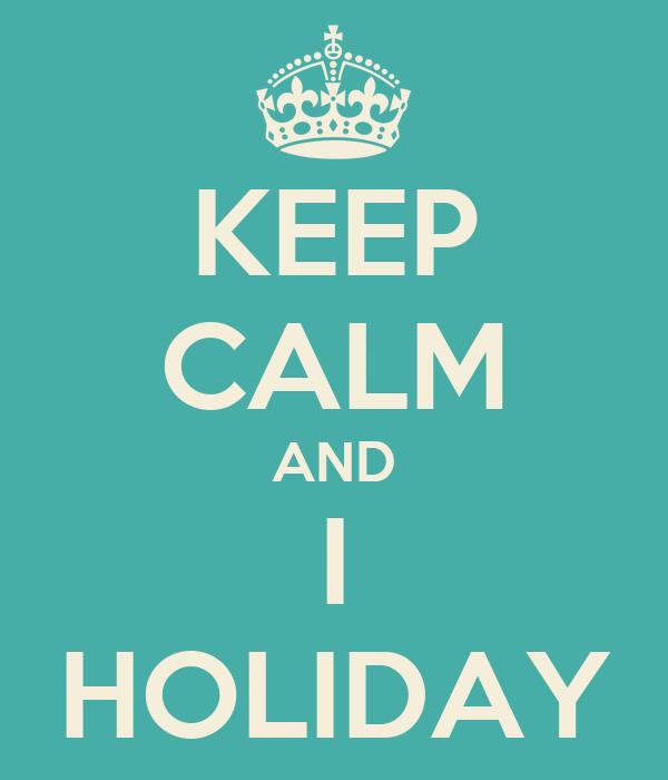 KEEP CALM AND I HOLIDAY