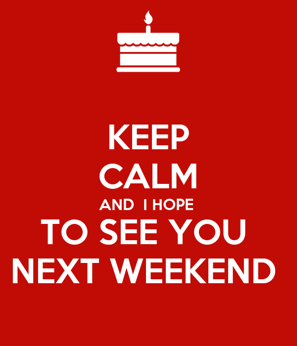 KEEP CALM AND  I HOPE  TO SEE YOU  NEXT WEEKEND