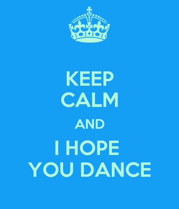 KEEP CALM AND I HOPE  YOU DANCE