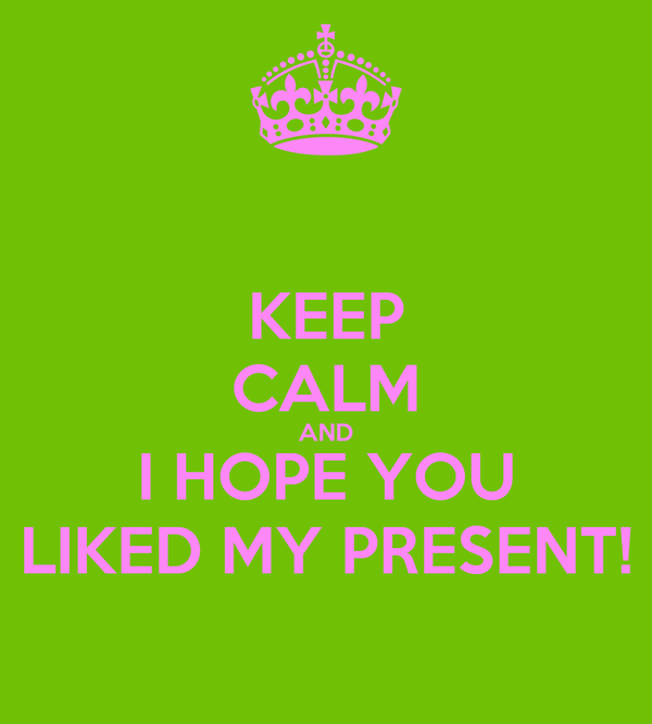 KEEP CALM AND I HOPE YOU LIKED MY PRESENT!