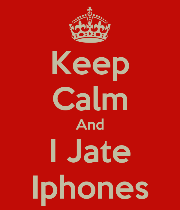 Keep Calm And I Jate Iphones