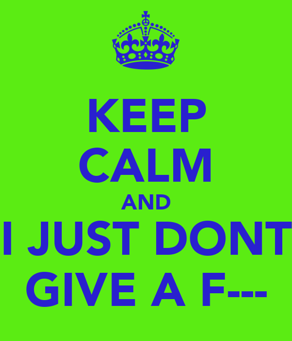 KEEP CALM AND I JUST DONT GIVE A F---