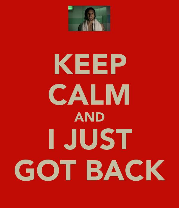 KEEP CALM AND I JUST GOT BACK