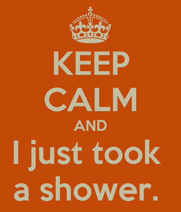 KEEP CALM AND I just took  a shower.