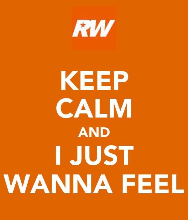 KEEP CALM AND I JUST WANNA FEEL