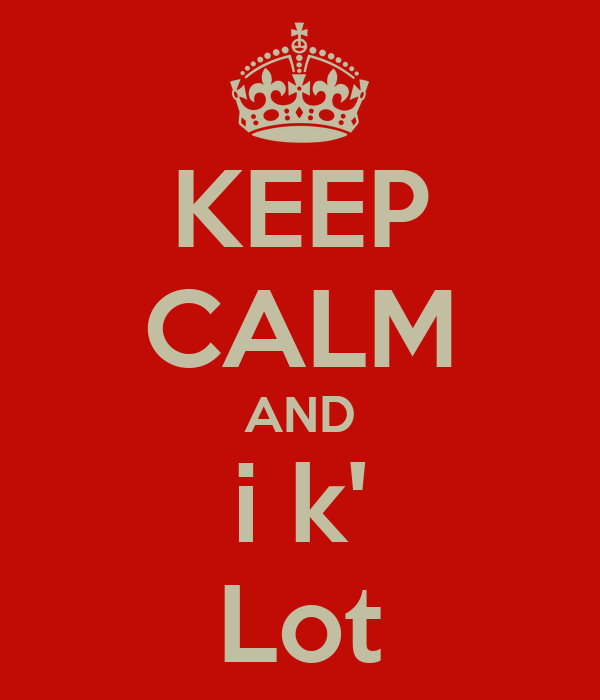 KEEP CALM AND i k' Lot