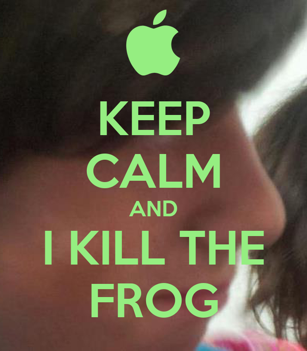 KEEP CALM AND I KILL THE FROG