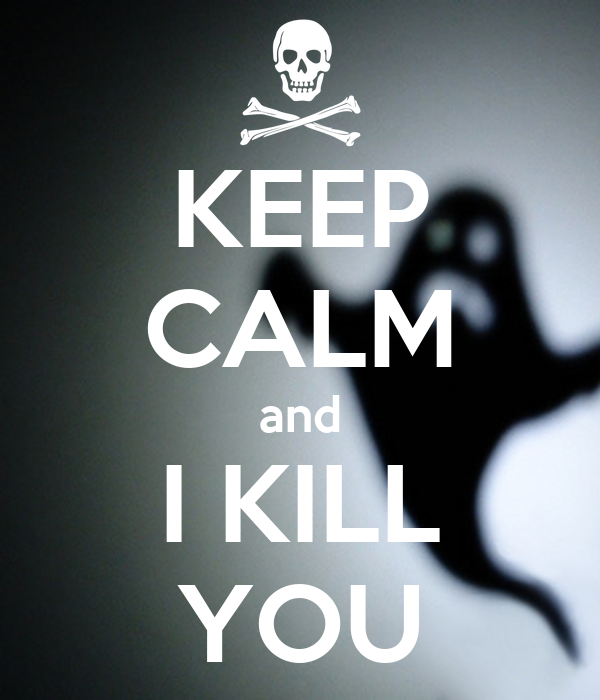 KEEP CALM and I KILL YOU