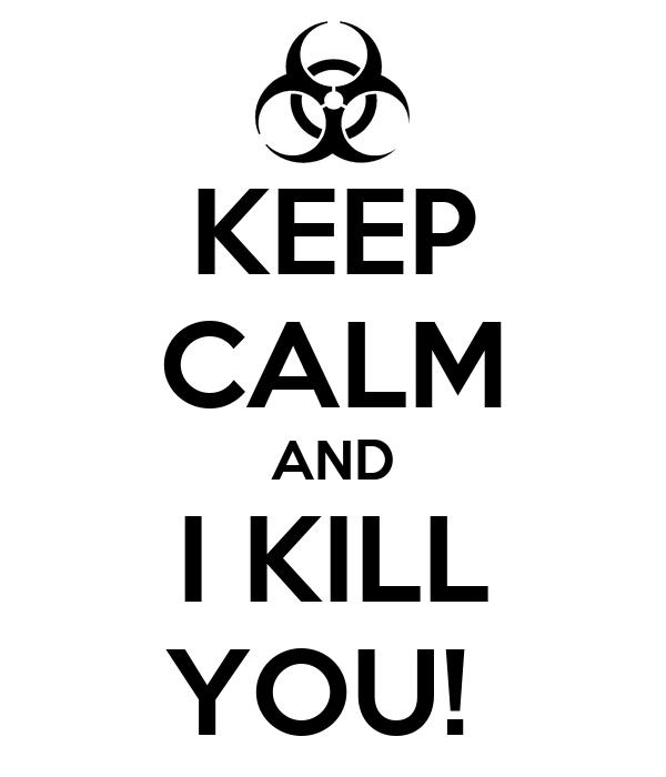 KEEP CALM AND I KILL YOU!