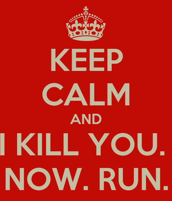 KEEP CALM AND I KILL YOU.  NOW. RUN.