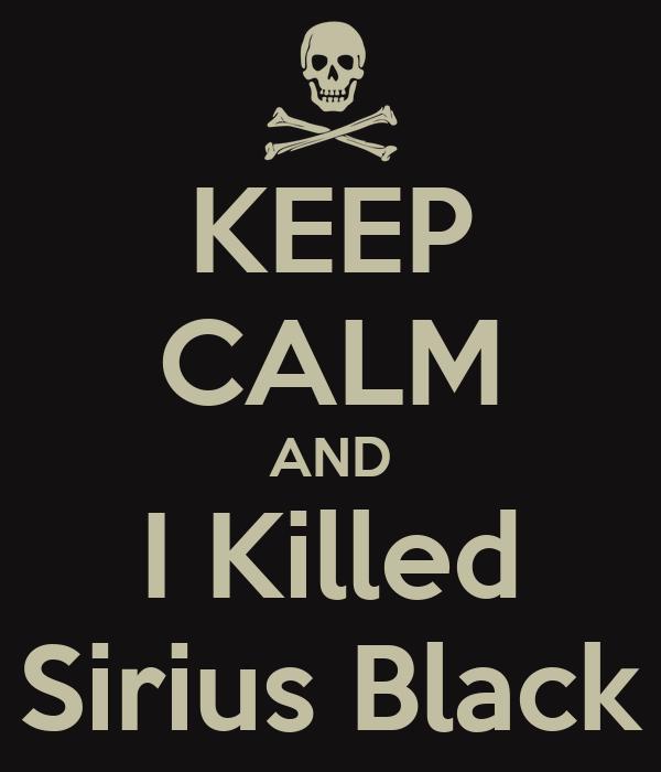 KEEP CALM AND I Killed Sirius Black