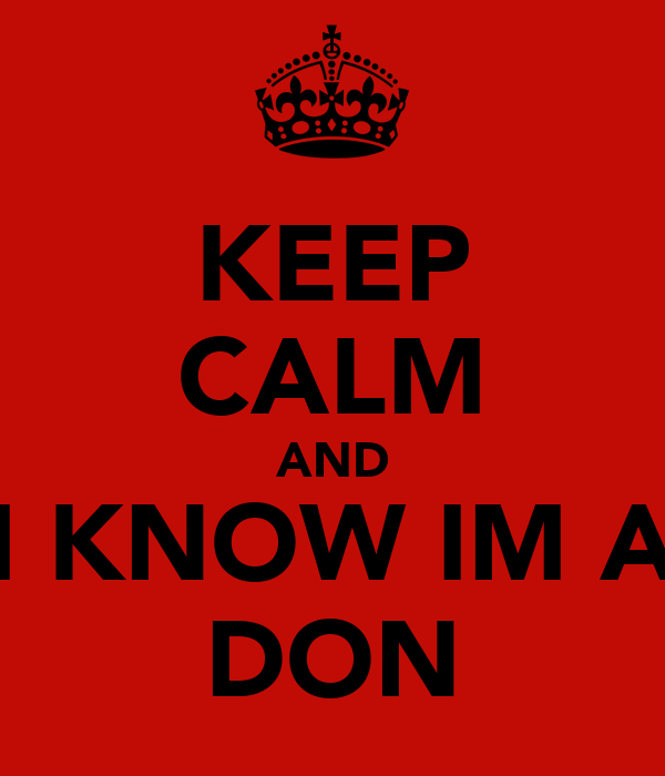 KEEP CALM AND I KNOW IM A DON