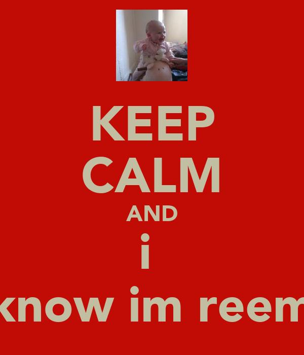 KEEP CALM AND i  know im reem