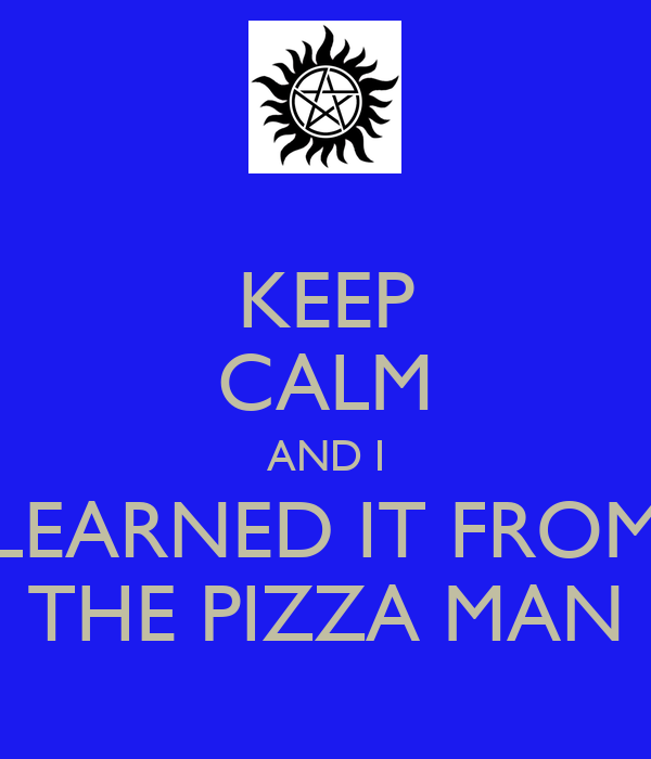 KEEP CALM AND I LEARNED IT FROM THE PIZZA MAN