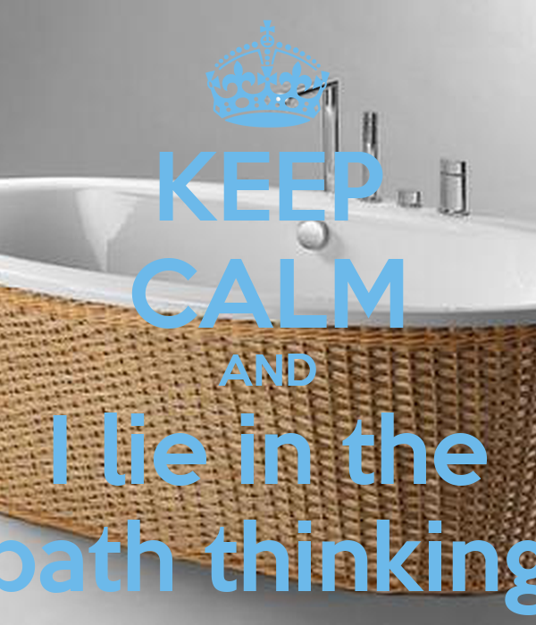 KEEP CALM AND I lie in the bath thinking