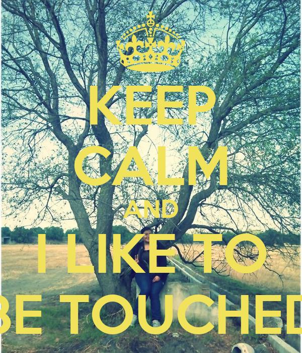KEEP CALM AND I LIKE TO BE TOUCHED