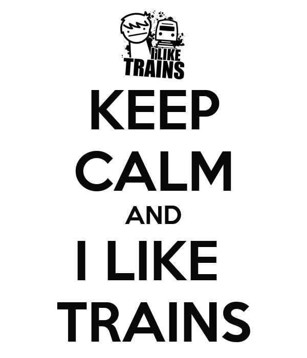 KEEP CALM AND I LIKE  TRAINS