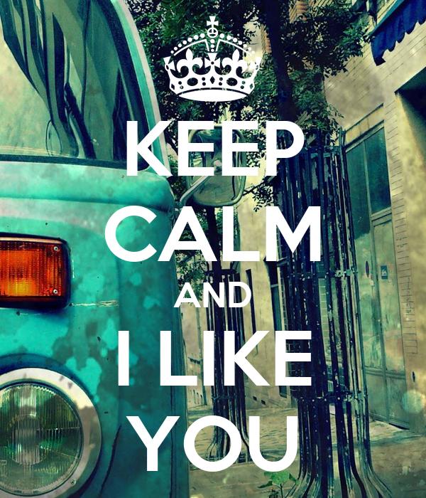 KEEP CALM AND I LIKE YOU