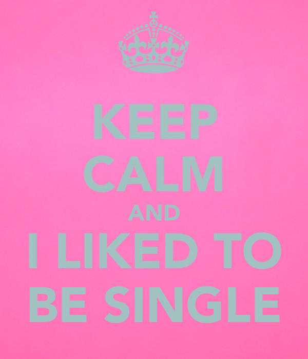 KEEP CALM AND I LIKED TO BE SINGLE