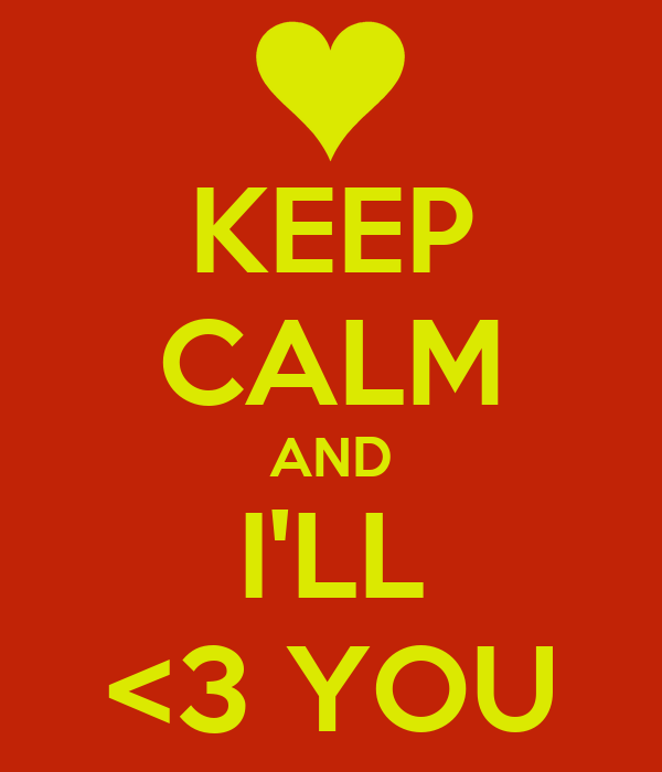 KEEP CALM AND I'LL <3 YOU