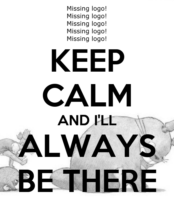 KEEP CALM AND I'LL ALWAYS BE THERE