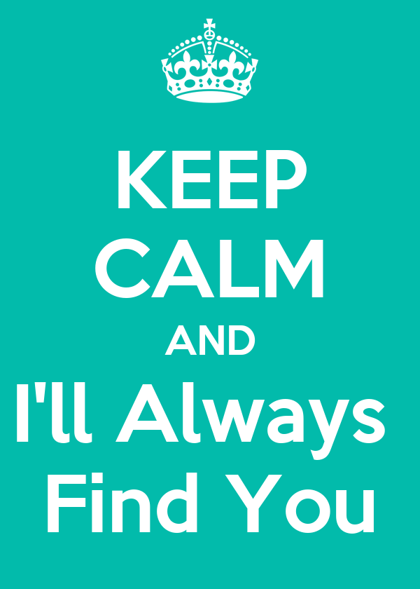 KEEP CALM AND I'll Always  Find You