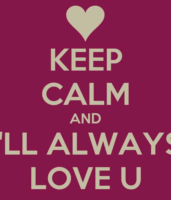 KEEP CALM AND I'LL ALWAYS LOVE U