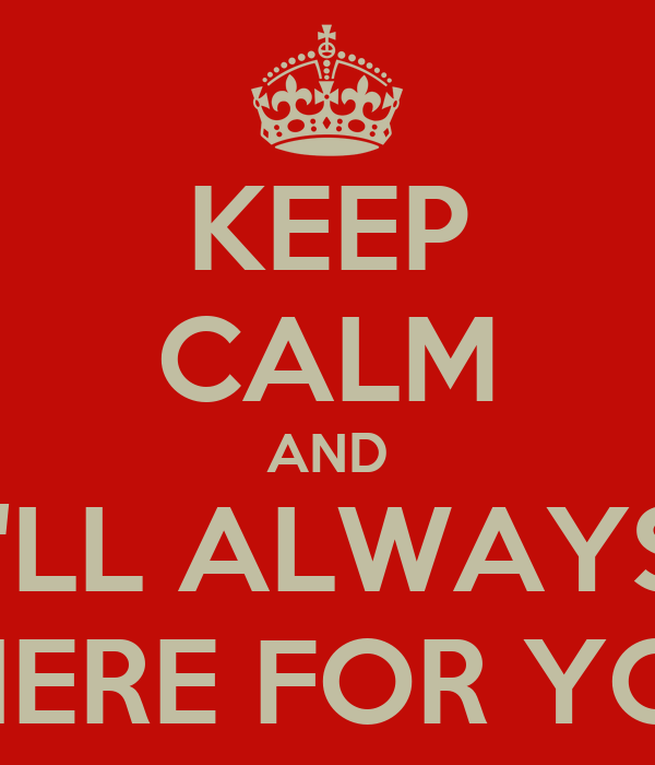 KEEP CALM AND I'LL ALWAYS THERE FOR YOU