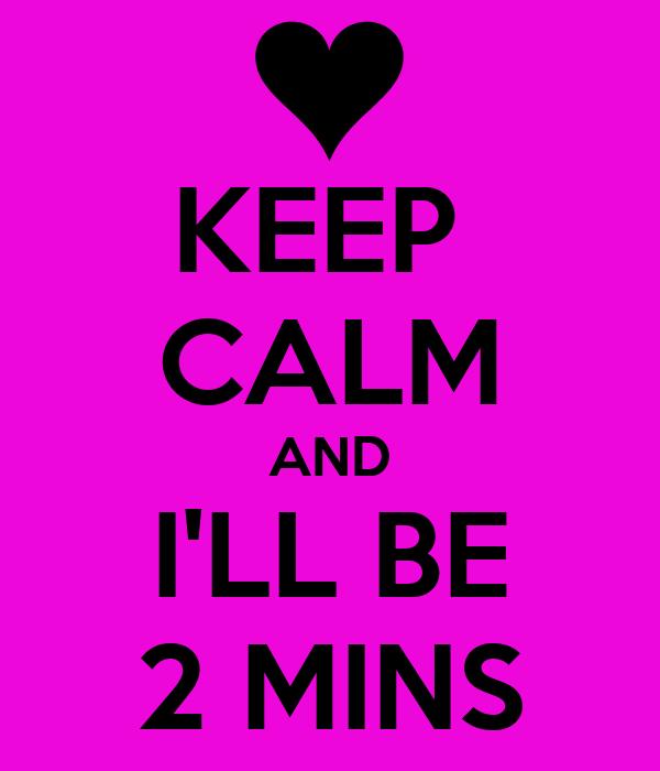 KEEP  CALM AND I'LL BE 2 MINS
